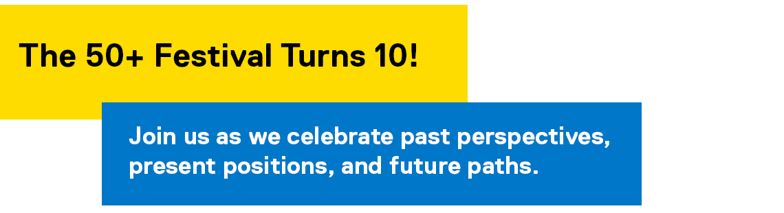 The 50+ Festival Turns 10! Join us as we celebrate past perspectives, present positions, and future paths.