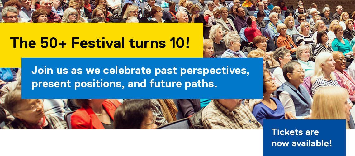 The 50+ Festival turns 10! Join us as we celebrate past perspectives, present positions, and future paths. Tickets are now available!